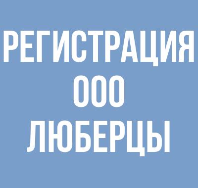 Регистрация ООО в Люберцах